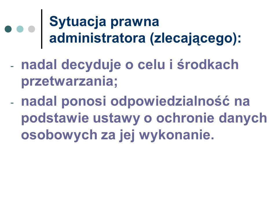 Sytuacja prawna administratora (zlecającego): - nadal decyduje o celu i środkach przetwarzania; - nadal ponosi odpowiedzialność na podstawie ustawy o