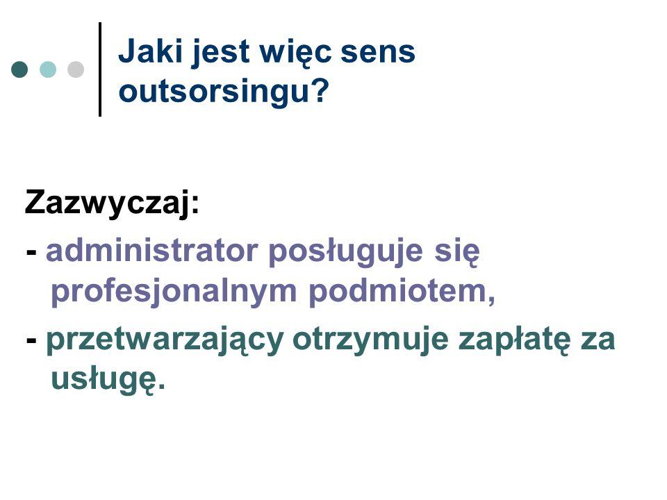 Jaki jest więc sens outsorsingu? Zazwyczaj: - administrator posługuje się profesjonalnym podmiotem, - przetwarzający otrzymuje zapłatę za usługę.