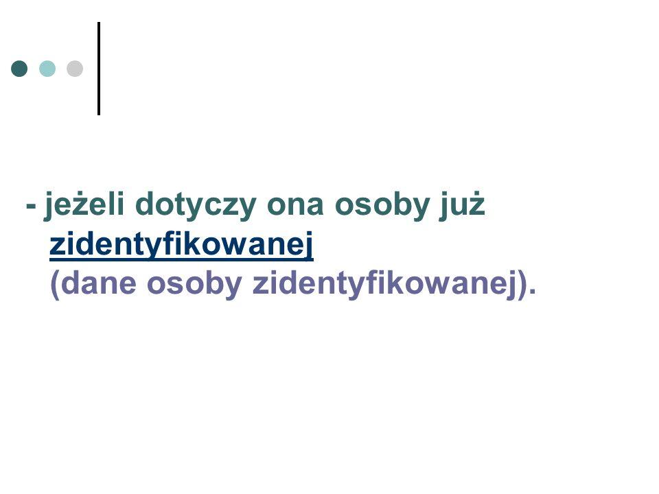 - jeżeli dotyczy ona osoby już zidentyfikowanej (dane osoby zidentyfikowanej).