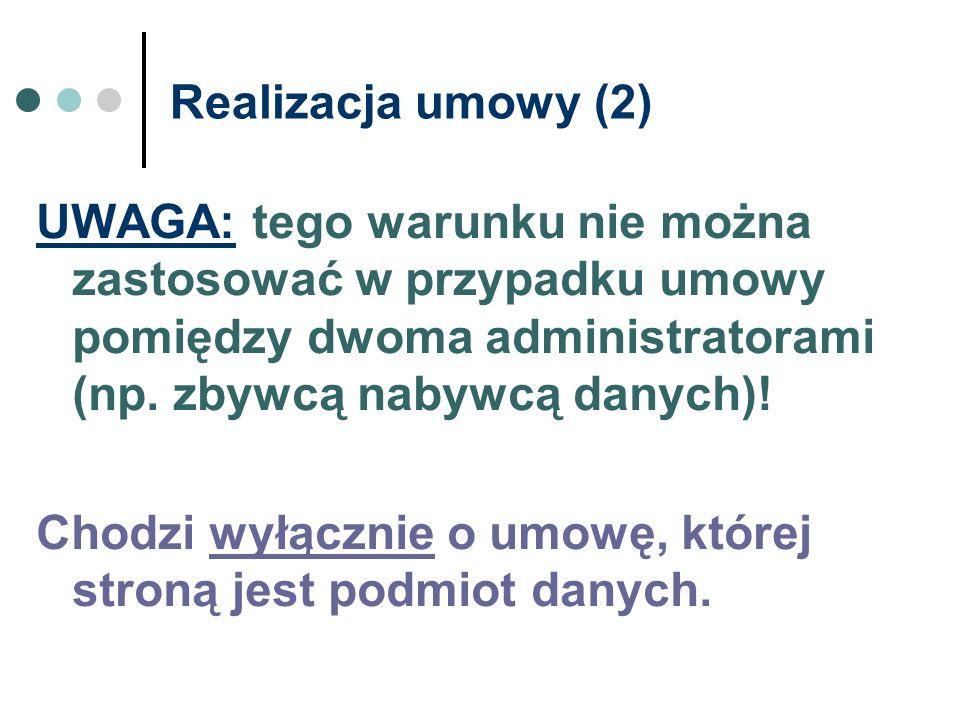 Realizacja umowy (2) UWAGA: tego warunku nie można zastosować w przypadku umowy pomiędzy dwoma administratorami (np. zbywcą nabywcą danych)! Chodzi wy