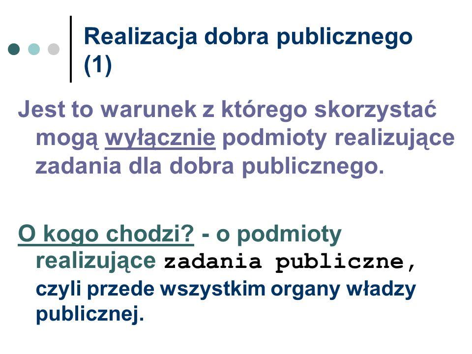 Realizacja dobra publicznego (1) Jest to warunek z którego skorzystać mogą wyłącznie podmioty realizujące zadania dla dobra publicznego. O kogo chodzi