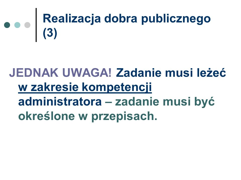 Realizacja dobra publicznego (3) JEDNAK UWAGA! Zadanie musi leżeć w zakresie kompetencji administratora – zadanie musi być określone w przepisach.