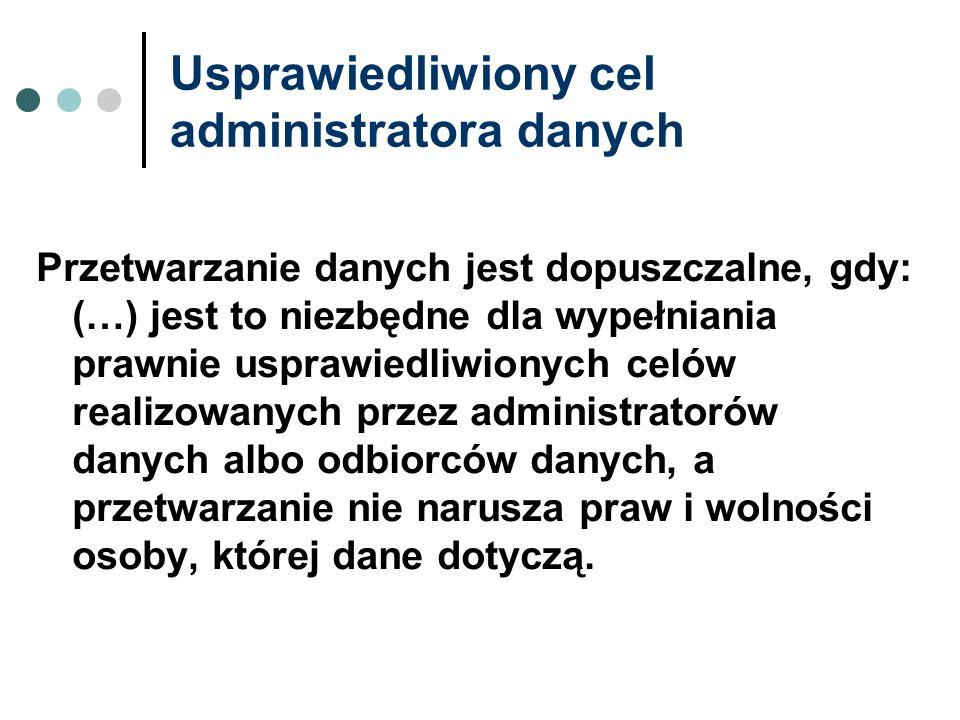 Usprawiedliwiony cel administratora danych Przetwarzanie danych jest dopuszczalne, gdy: (…) jest to niezbędne dla wypełniania prawnie usprawiedliwiony