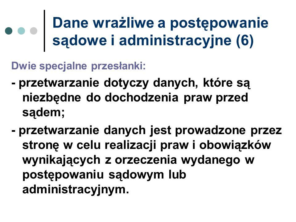 Dane wrażliwe a postępowanie sądowe i administracyjne (6) Dwie specjalne przesłanki: - przetwarzanie dotyczy danych, które są niezbędne do dochodzenia
