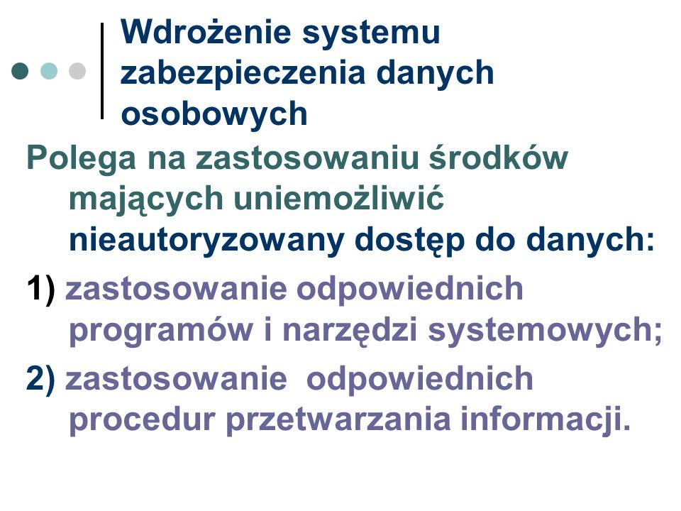 Wdrożenie systemu zabezpieczenia danych osobowych Polega na zastosowaniu środków mających uniemożliwić nieautoryzowany dostęp do danych: 1) zastosowan