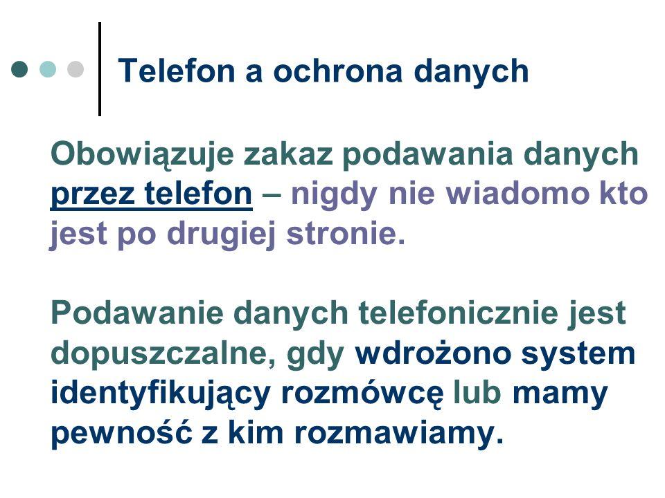 Telefon a ochrona danych Obowiązuje zakaz podawania danych przez telefon – nigdy nie wiadomo kto jest po drugiej stronie. Podawanie danych telefoniczn