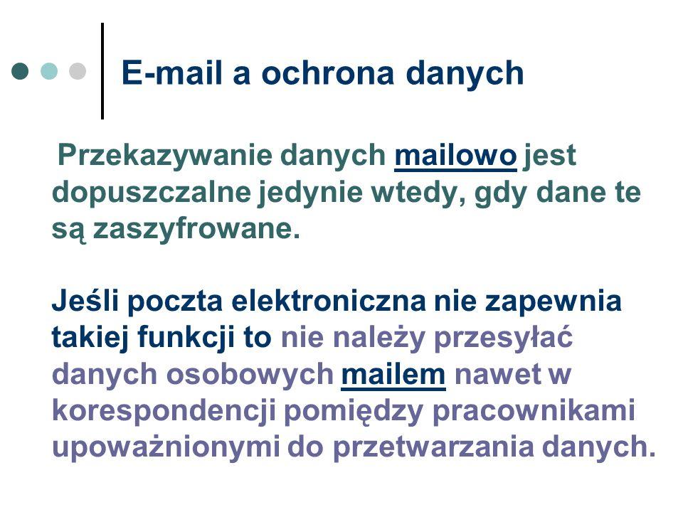 E-mail a ochrona danych Przekazywanie danych mailowo jest dopuszczalne jedynie wtedy, gdy dane te są zaszyfrowane. Jeśli poczta elektroniczna nie zape