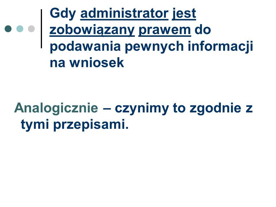 Gdy administrator jest zobowiązany prawem do podawania pewnych informacji na wniosek Analogicznie – czynimy to zgodnie z tymi przepisami.