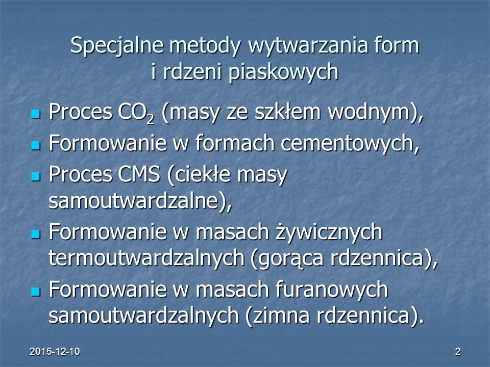 2015-12-103 Proces CO 2 Stosowany w produkcji jednostkowej i seryjnej odlewów o średnich i dużych wymiarach, bez względu na stopień skomplikowania oraz do produkcji rdzeni Stosowany w produkcji jednostkowej i seryjnej odlewów o średnich i dużych wymiarach, bez względu na stopień skomplikowania oraz do produkcji rdzeni Masa formierska: Masa formierska: - piasek kwarcowy, - piasek kwarcowy, - szkło wodne sodowe (krzemian sodu) w ilości 5 – 7%.