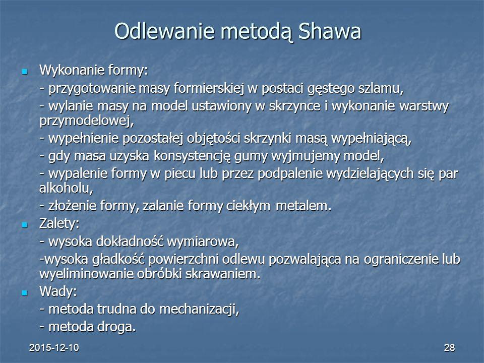 2015-12-1028 Odlewanie metodą Shawa Wykonanie formy: Wykonanie formy: - przygotowanie masy formierskiej w postaci gęstego szlamu, - wylanie masy na mo