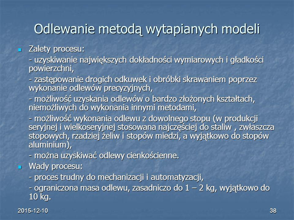 2015-12-1038 Odlewanie metodą wytapianych modeli Zalety procesu: Zalety procesu: - uzyskiwanie największych dokładności wymiarowych i gładkości powier