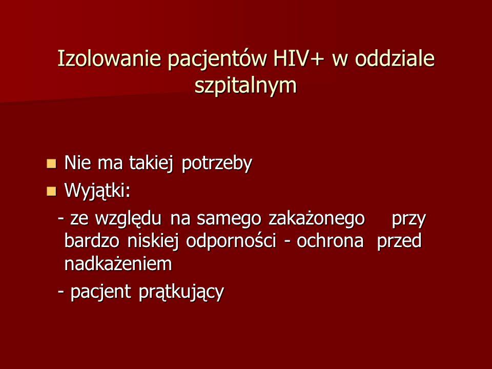 Izolowanie pacjentów HIV+ w oddziale szpitalnym Nie ma takiej potrzeby Nie ma takiej potrzeby Wyjątki: Wyjątki: - ze względu na samego zakażonego przy bardzo niskiej odporności - ochrona przed nadkażeniem - ze względu na samego zakażonego przy bardzo niskiej odporności - ochrona przed nadkażeniem - pacjent prątkujący - pacjent prątkujący