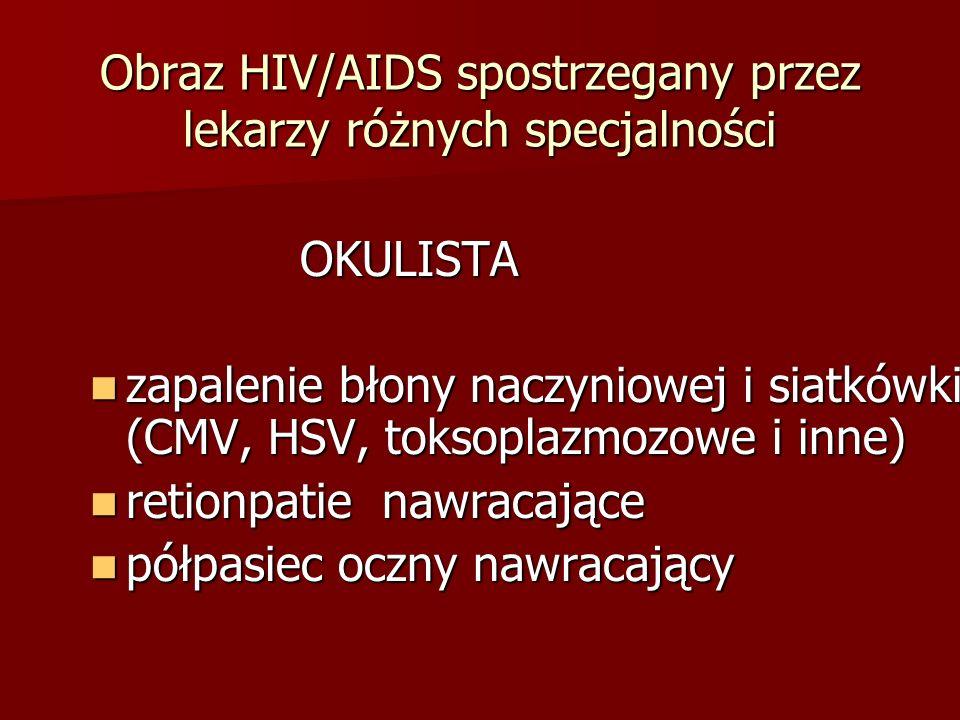 Obraz HIV/AIDS spostrzegany przez lekarzy różnych specjalności OKULISTA OKULISTA zapalenie błony naczyniowej i siatkówki (CMV, HSV, toksoplazmozowe i inne) zapalenie błony naczyniowej i siatkówki (CMV, HSV, toksoplazmozowe i inne) retionpatie nawracające retionpatie nawracające półpasiec oczny nawracający półpasiec oczny nawracający
