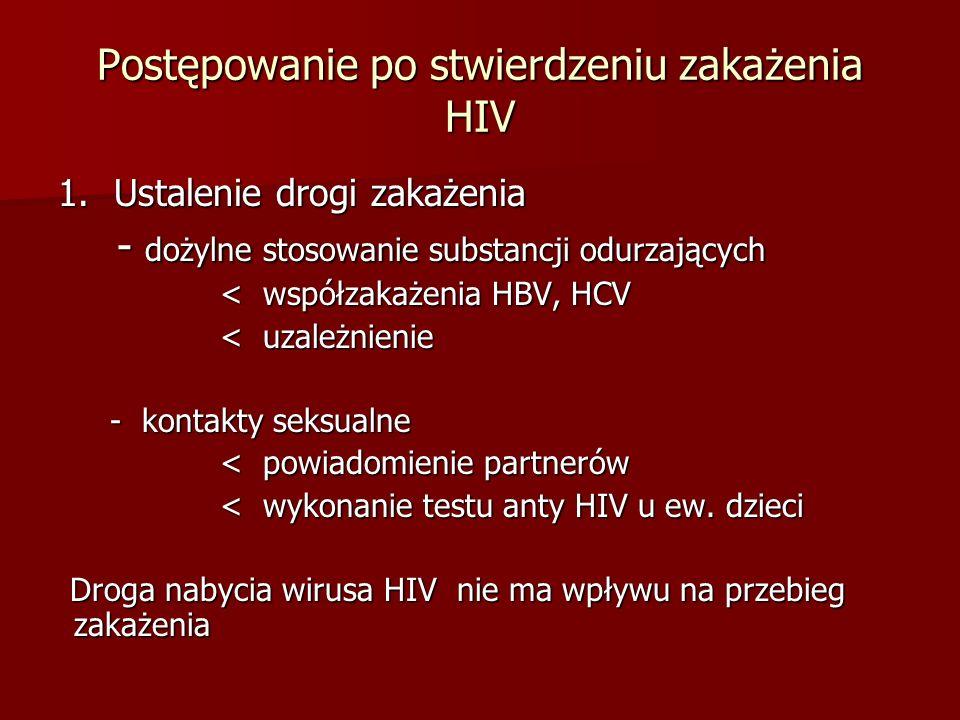 Postępowanie po stwierdzeniu zakażenia HIV 1.Ustalenie drogi zakażenia - dożylne stosowanie substancji odurzających - dożylne stosowanie substancji odurzających < współzakażenia HBV, HCV < współzakażenia HBV, HCV < uzależnienie < uzależnienie - kontakty seksualne - kontakty seksualne < powiadomienie partnerów < powiadomienie partnerów < wykonanie testu anty HIV u ew.