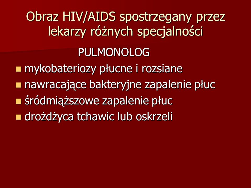 Obraz HIV/AIDS spostrzegany przez lekarzy różnych specjalności PULMONOLOG PULMONOLOG mykobateriozy płucne i rozsiane mykobateriozy płucne i rozsiane nawracające bakteryjne zapalenie płuc nawracające bakteryjne zapalenie płuc śródmiąższowe zapalenie płuc śródmiąższowe zapalenie płuc drożdżyca tchawic lub oskrzeli drożdżyca tchawic lub oskrzeli