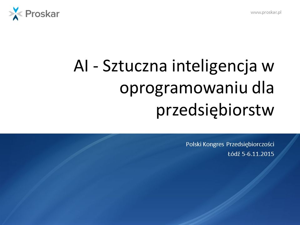 www.proskar.pl AI - Sztuczna inteligencja w oprogramowaniu dla przedsiębiorstw Polski Kongres Przedsiębiorczości Łódź 5-6.11.2015