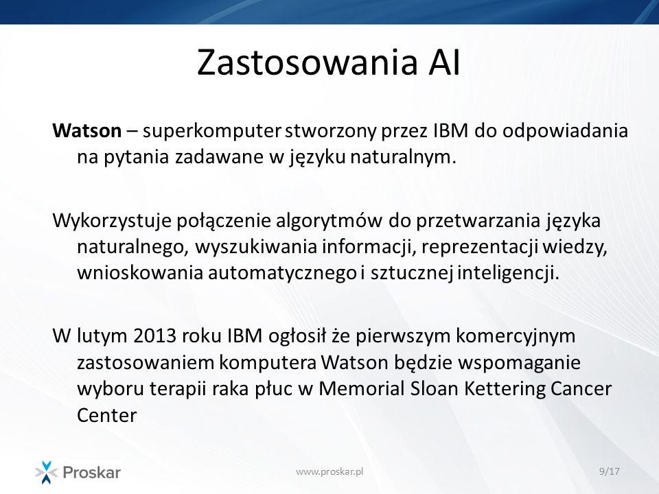 Zastosowania AI www.proskar.pl9/17 Watson – superkomputer stworzony przez IBM do odpowiadania na pytania zadawane w języku naturalnym. Wykorzystuje po