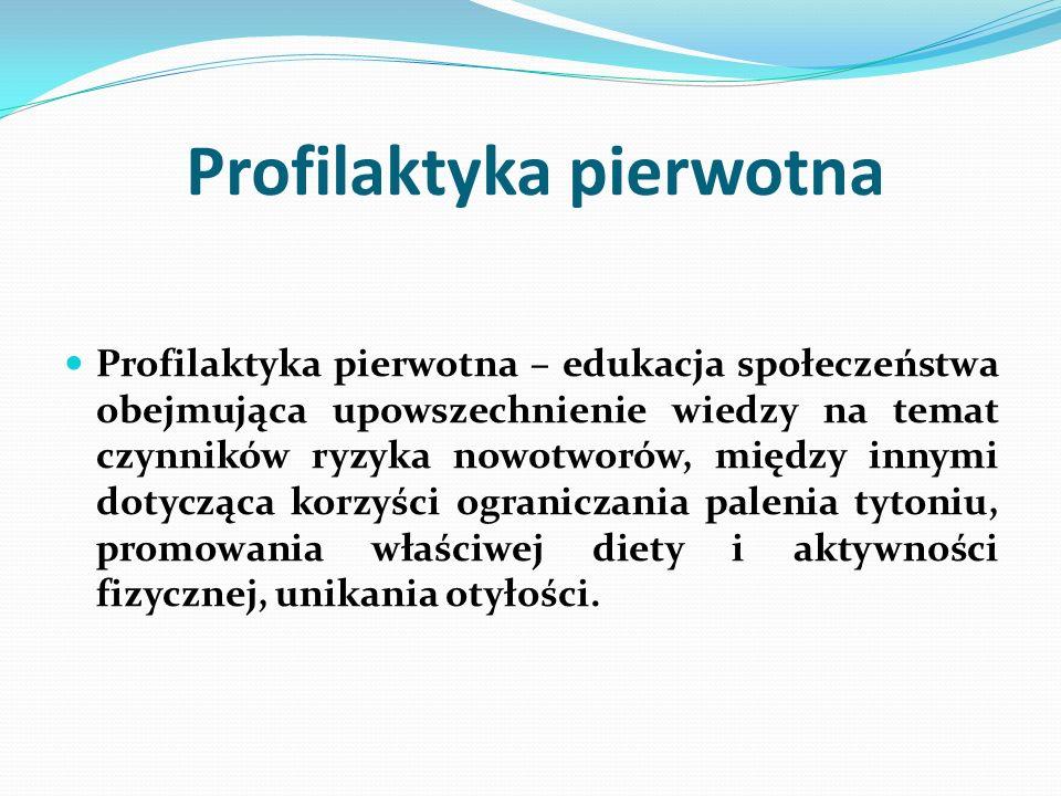 Profilaktyka pierwotna Profilaktyka pierwotna – edukacja społeczeństwa obejmująca upowszechnienie wiedzy na temat czynników ryzyka nowotworów, między