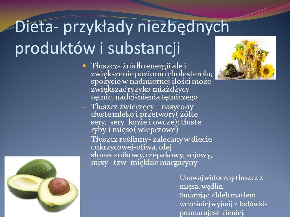 Dieta- przykłady niezbędnych produktów i substancji Tłuszcz- źródło energii ale i zwiększenie poziomu cholesterolu; spożycie w nadmiernej ilości może zwiększać ryzyko miażdżycy tętnic, nadciśnienia tętniczego - Tłuszcz zwierzęcy – nasycony- tłuste mleko i przetwory( żółte sery, sery kozie i owcze); tłuste ryby i mięso( wieprzowe) - Tłuszcz roślinny- zalecany w diecie cukrzycowej-oliwa, olej słonecznikowy, rzepakowy, sojowy, mixy tzw miękkie margaryny Usuwaj widoczny tłuszcz z mięsa, wędlin.
