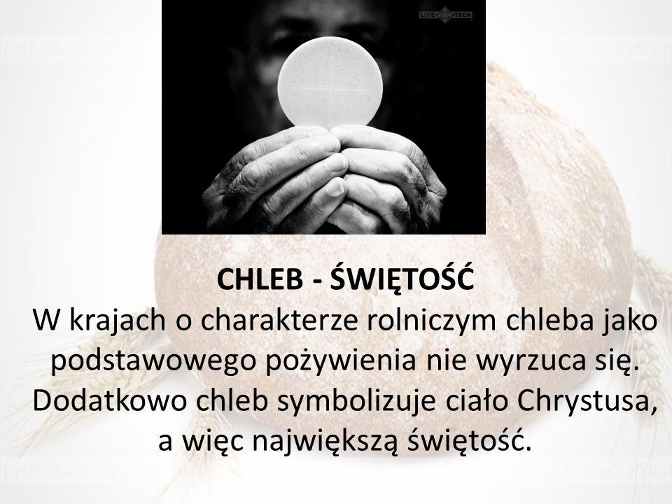 CHLEB - ŚWIĘTOŚĆ W krajach o charakterze rolniczym chleba jako podstawowego pożywienia nie wyrzuca się. Dodatkowo chleb symbolizuje ciało Chrystusa, a