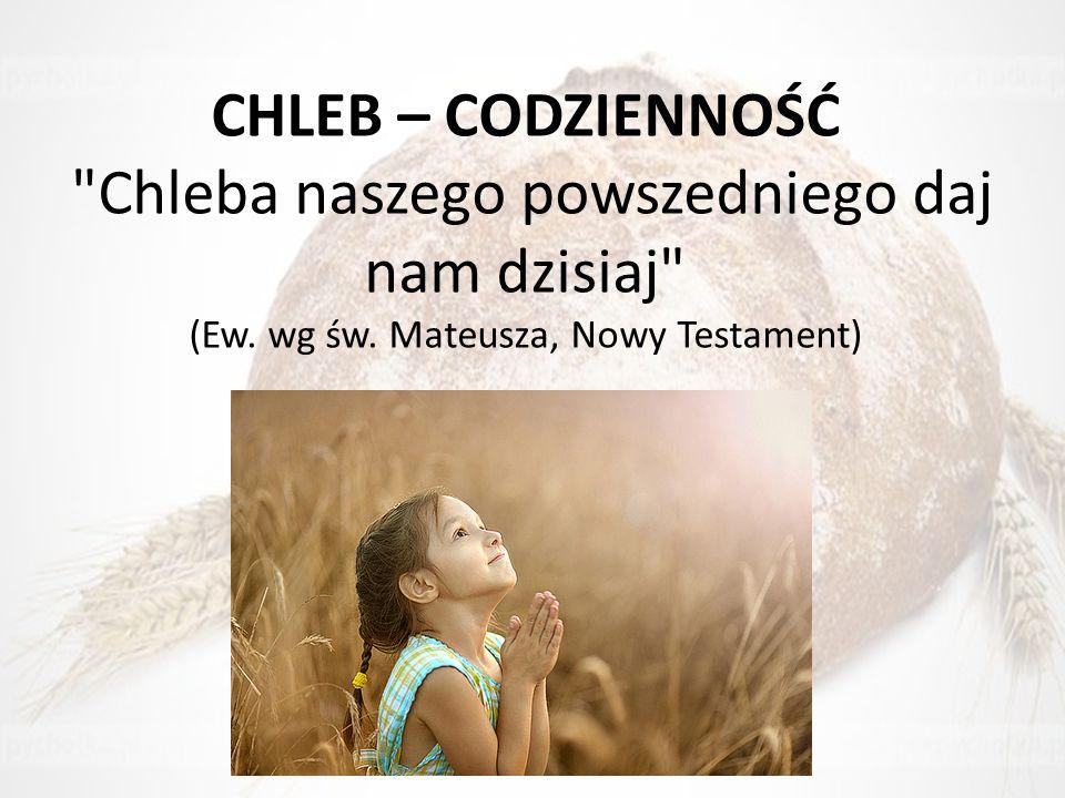 CHLEB – CODZIENNOŚĆ Chleba naszego powszedniego daj nam dzisiaj (Ew.