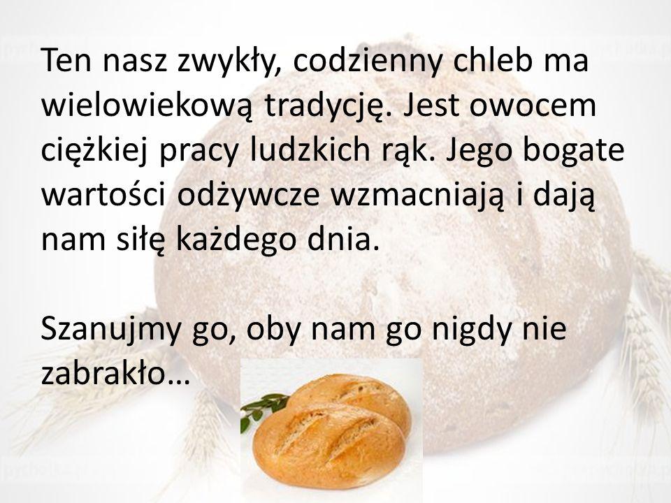 Ten nasz zwykły, codzienny chleb ma wielowiekową tradycję. Jest owocem ciężkiej pracy ludzkich rąk. Jego bogate wartości odżywcze wzmacniają i dają na