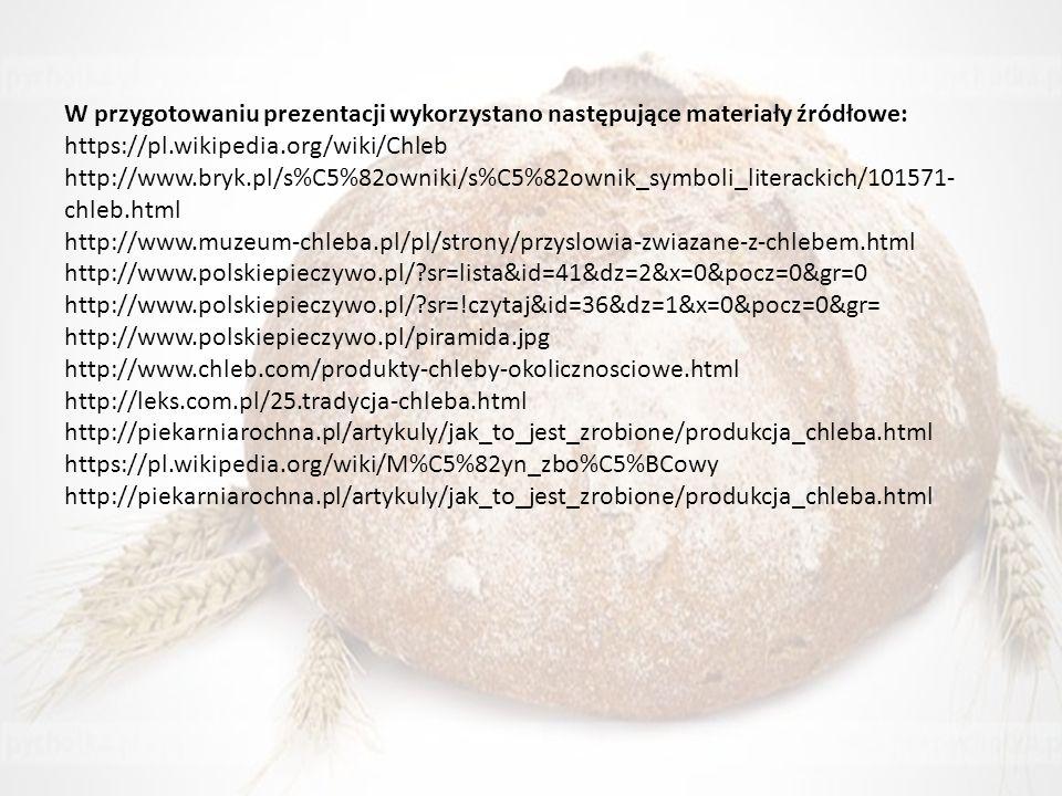 W przygotowaniu prezentacji wykorzystano następujące materiały źródłowe: https://pl.wikipedia.org/wiki/Chleb http://www.bryk.pl/s%C5%82owniki/s%C5%82ownik_symboli_literackich/101571- chleb.html http://www.muzeum-chleba.pl/pl/strony/przyslowia-zwiazane-z-chlebem.html http://www.polskiepieczywo.pl/?sr=lista&id=41&dz=2&x=0&pocz=0&gr=0 http://www.polskiepieczywo.pl/?sr=!czytaj&id=36&dz=1&x=0&pocz=0&gr= http://www.polskiepieczywo.pl/piramida.jpg http://www.chleb.com/produkty-chleby-okolicznosciowe.html http://leks.com.pl/25.tradycja-chleba.html http://piekarniarochna.pl/artykuly/jak_to_jest_zrobione/produkcja_chleba.html https://pl.wikipedia.org/wiki/M%C5%82yn_zbo%C5%BCowy http://piekarniarochna.pl/artykuly/jak_to_jest_zrobione/produkcja_chleba.html