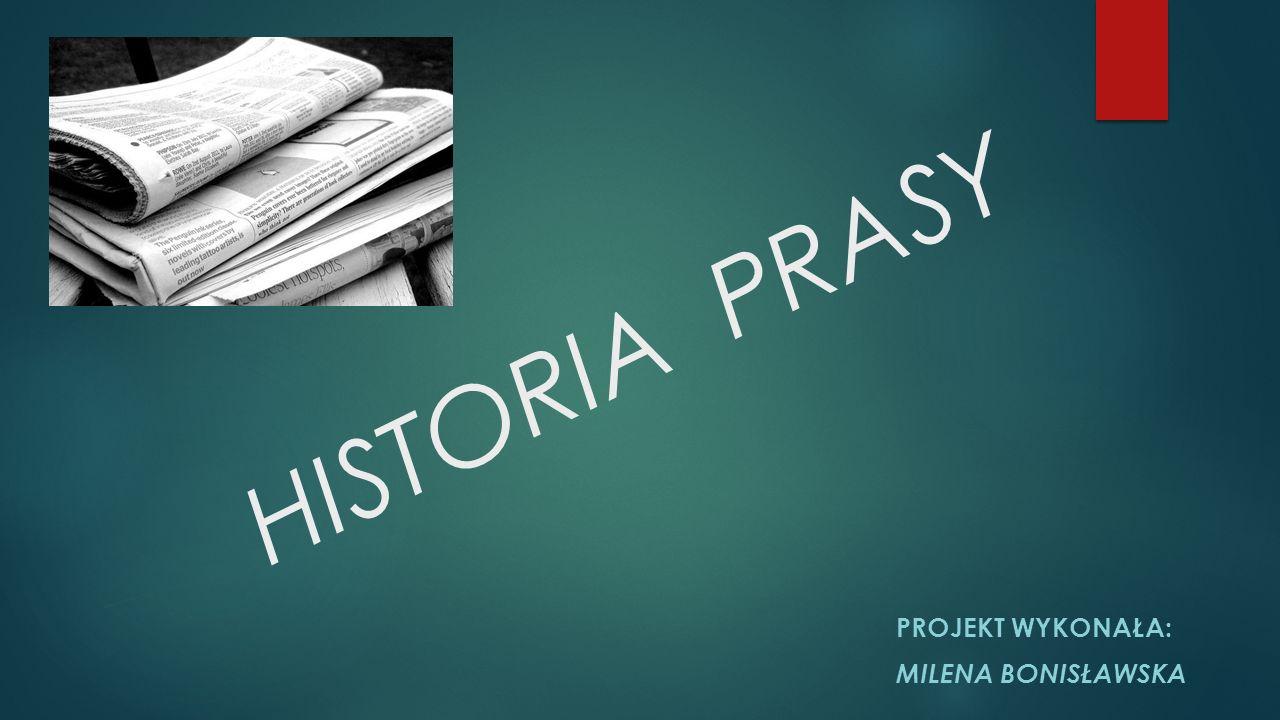 HISTORIA PRASY PROJEKT WYKONAŁA: MILENA BONISŁAWSKA