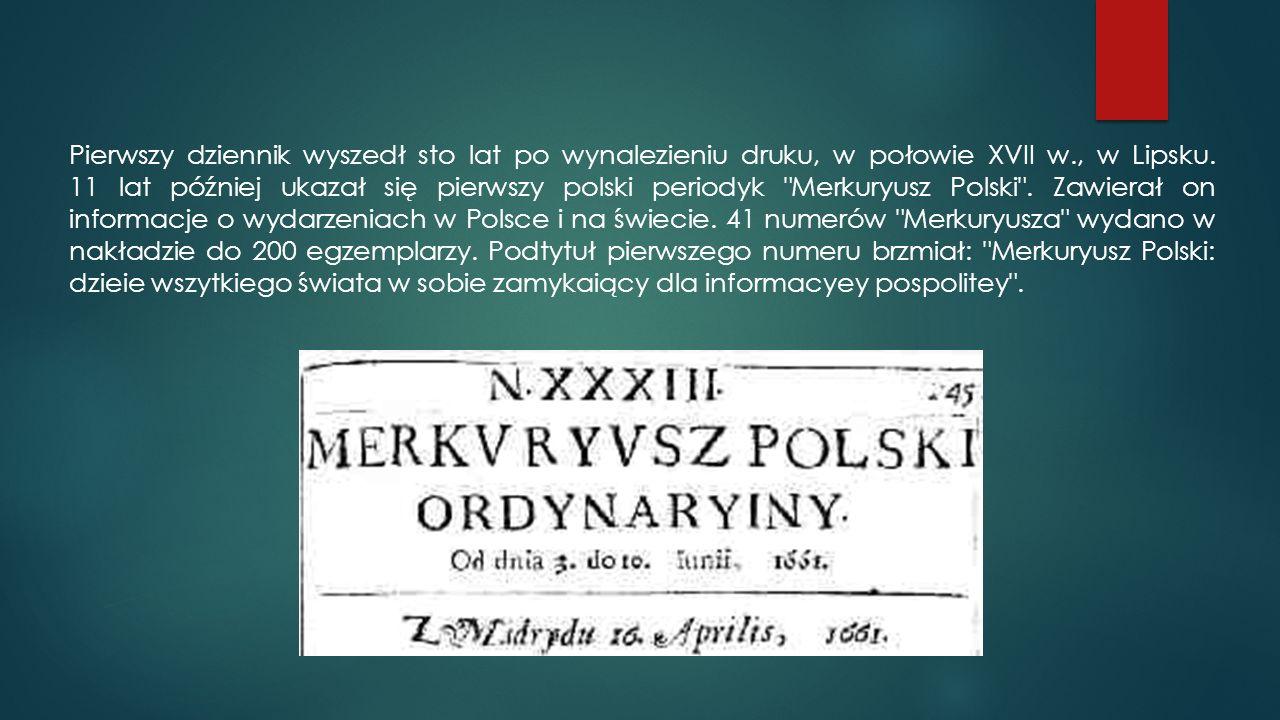 Pierwszy dziennik wyszedł sto lat po wynalezieniu druku, w połowie XVII w., w Lipsku. 11 lat później ukazał się pierwszy polski periodyk