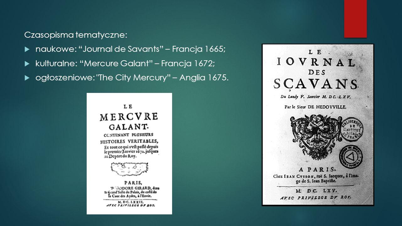 """Czasopisma tematyczne:  naukowe: """"Journal de Savants"""" – Francja 1665;  kulturalne: """"Mercure Galant"""" – Francja 1672;  ogłoszeniowe:"""