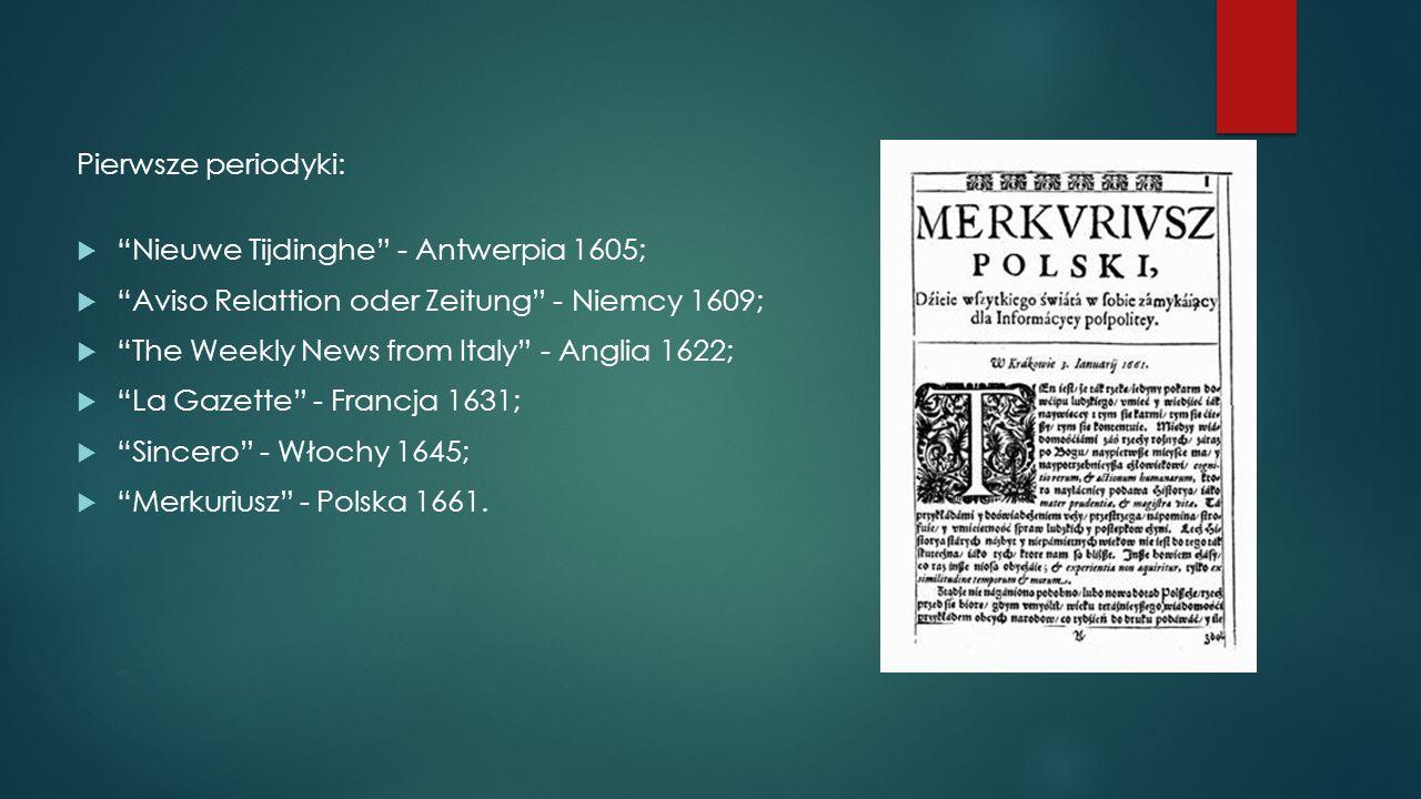 """Pierwsze periodyki:  """"Nieuwe Tijdinghe"""" - Antwerpia 1605;  """"Aviso Relattion oder Zeitung"""" - Niemcy 1609;  """"The Weekly News from Italy"""" - Anglia 162"""