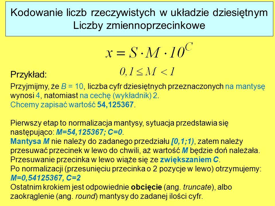 Kodowanie liczb rzeczywistych w układzie dziesiętnym Liczby zmiennoprzecinkowe Przykład: Przyjmijmy, że B = 10, liczba cyfr dziesiętnych przeznaczonych na mantysę wynosi 4, natomiast na cechę (wykładnik) 2.