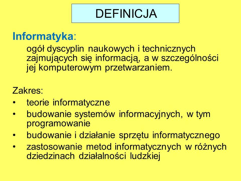 DEFINICJA Informatyka: ogół dyscyplin naukowych i technicznych zajmujących się informacją, a w szczególności jej komputerowym przetwarzaniem.