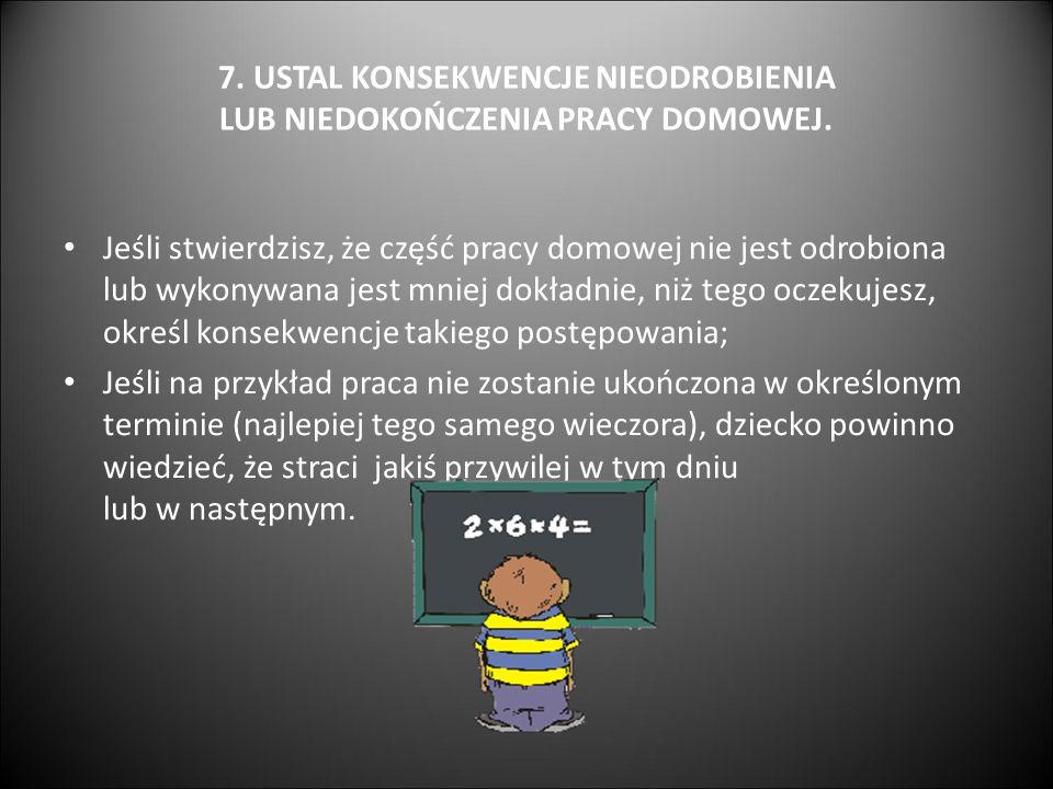 7. USTAL KONSEKWENCJE NIEODROBIENIA LUB NIEDOKOŃCZENIA PRACY DOMOWEJ. Jeśli stwierdzisz, że część pracy domowej nie jest odrobiona lub wykonywana jest