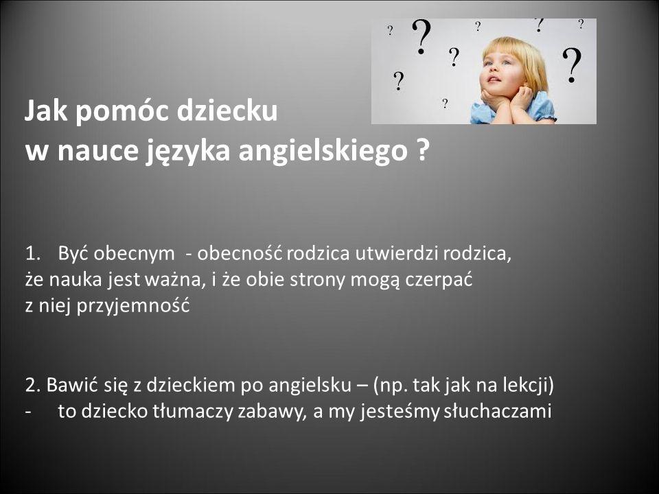 Jak pomóc dziecku w nauce języka angielskiego ? 1.Być obecnym - obecność rodzica utwierdzi rodzica, że nauka jest ważna, i że obie strony mogą czerpać
