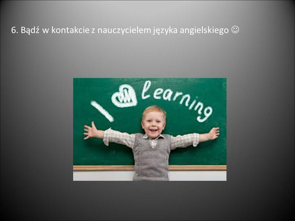 6. Bądź w kontakcie z nauczycielem języka angielskiego