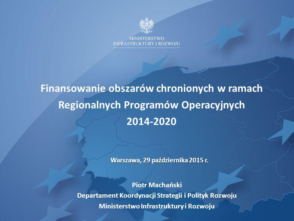Finansowanie obszarów chronionych w ramach Regionalnych Programów Operacyjnych 2014-2020 Piotr Machański Departament Koordynacji Strategii i Polityk R