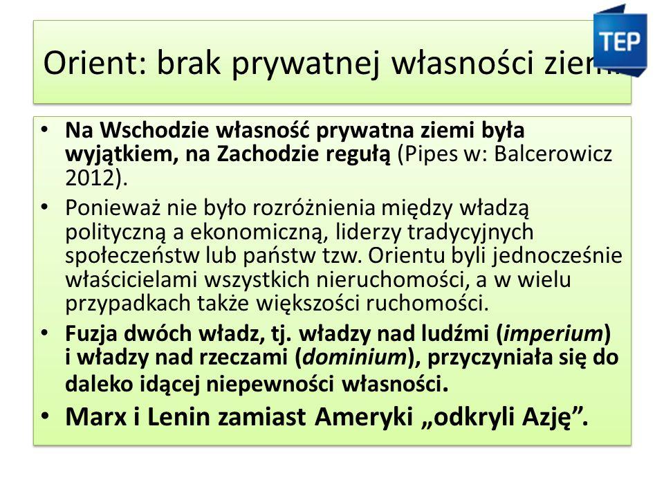Orient: brak prywatnej własności ziemi Na Wschodzie własność prywatna ziemi była wyjątkiem, na Zachodzie regułą (Pipes w: Balcerowicz 2012).