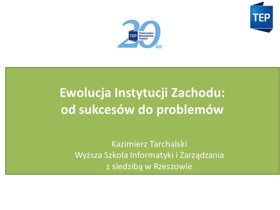 Ewolucja Instytucji Zachodu: od sukcesów do problemów Kazimierz Tarchalski Wyższa Szkoła Informatyki i Zarządzania z siedzibą w Rzeszowie