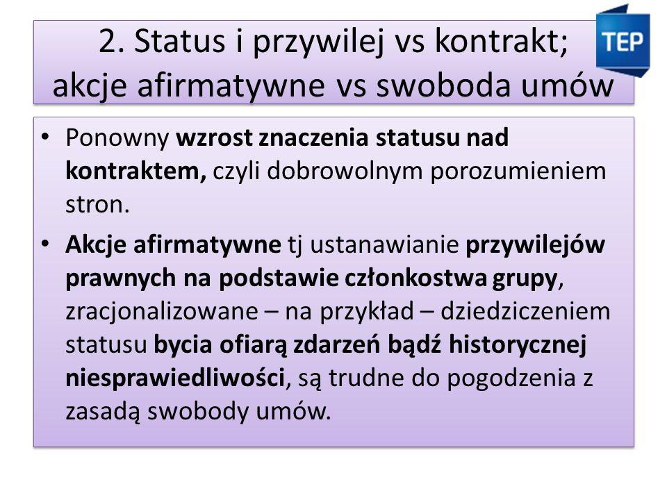 2. Status i przywilej vs kontrakt; akcje afirmatywne vs swoboda umów Ponowny wzrost znaczenia statusu nad kontraktem, czyli dobrowolnym porozumieniem