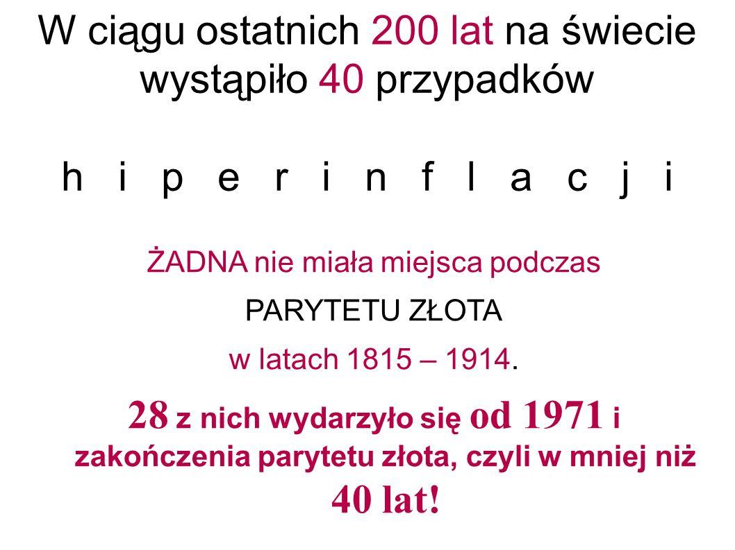 W ciągu ostatnich 200 lat na świecie wystąpiło 40 przypadków h i p e r i n f l a c j i ŻADNA nie miała miejsca podczas PARYTETU ZŁOTA w latach 1815 – 1914.