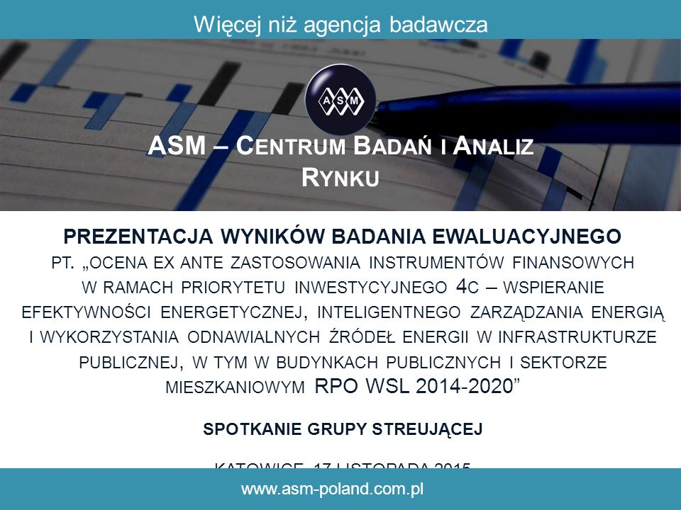 ASM – C ENTRUM B ADAŃ I A NALIZ R YNKU Struktura zarządzania instrumentami finansowymi INSTYTUCJA ZARZĄDZAJĄCA EBI Fundusz Efektywności Energetycznej (pośrednik finansowy) 12 Beneficjenci ostateczni 5 3 6 4 1.Środki finansowe przeznaczone na udzielanie instrumentów finansowych w RPO WSL 2014-2020 2.Środki przeznaczone na udzielanie instrumentów finansowych dla projektów energetycznych 3.Instrumenty finansowe (wkład EBI powiększony o wkład pośredników finansowych) 4.Sprawozdania okresowe z osiągniętych rezultatów 5.Sprawozdania okresowe z osiągniętych rezultatów przez pośredników finansowych oraz wysokości udzielonych instrumentów finansowych 6.Sprawozdania okresowe o wysokości udzielonych instrumentów finansowych