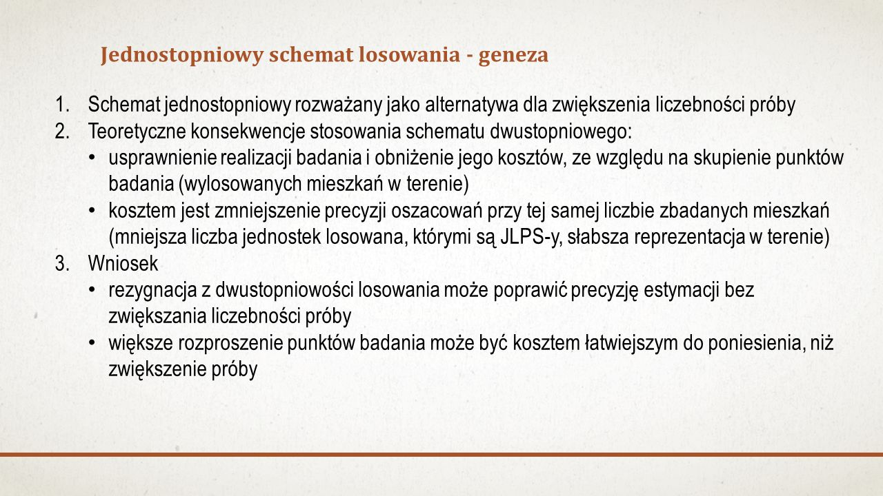 Jednostopniowy schemat losowania - geneza 1.Schemat jednostopniowy rozważany jako alternatywa dla zwiększenia liczebności próby 2.Teoretyczne konsekwencje stosowania schematu dwustopniowego: usprawnienie realizacji badania i obniżenie jego kosztów, ze względu na skupienie punktów badania (wylosowanych mieszkań w terenie) kosztem jest zmniejszenie precyzji oszacowań przy tej samej liczbie zbadanych mieszkań (mniejsza liczba jednostek losowana, którymi są JLPS-y, słabsza reprezentacja w terenie) 3.Wniosek rezygnacja z dwustopniowości losowania może poprawić precyzję estymacji bez zwiększania liczebności próby większe rozproszenie punktów badania może być kosztem łatwiejszym do poniesienia, niż zwiększenie próby