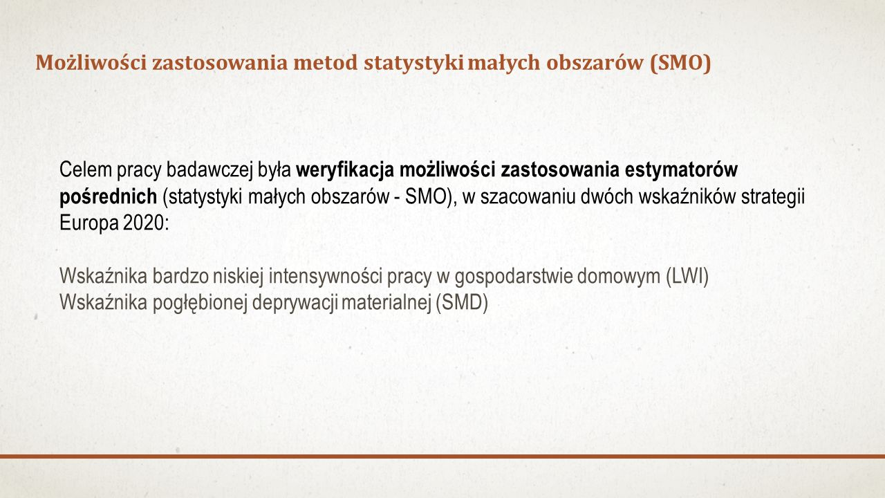 Możliwości zastosowania metod statystyki małych obszarów (SMO) Celem pracy badawczej była weryfikacja możliwości zastosowania estymatorów pośrednich (statystyki małych obszarów - SMO), w szacowaniu dwóch wskaźników strategii Europa 2020: Wskaźnika bardzo niskiej intensywności pracy w gospodarstwie domowym (LWI) Wskaźnika pogłębionej deprywacji materialnej (SMD)
