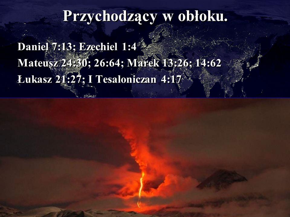 Przychodzący w obłoku. Daniel 7:13; Ezechiel 1:4 Mateusz 24:30; 26:64; Marek 13:26; 14:62 Łukasz 21:27; I Tesaloniczan 4:17 Daniel 7:13; Ezechiel 1:4