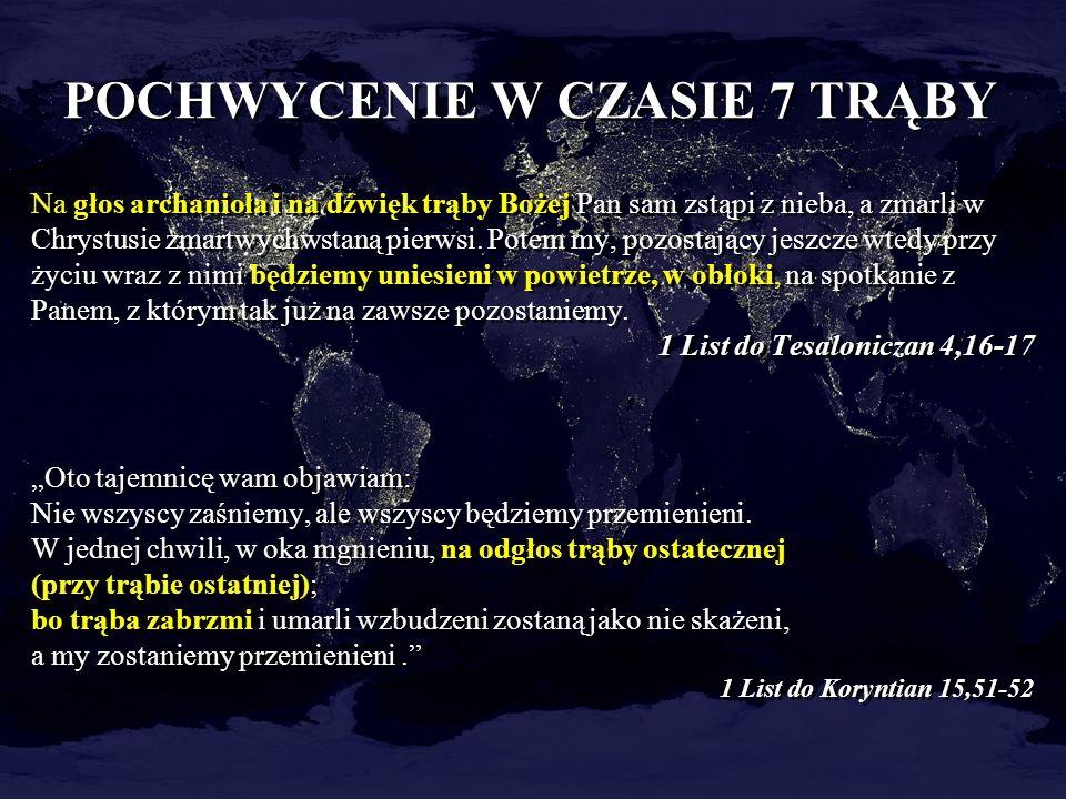 POCHWYCENIE W CZASIE 7 TRĄBY Na głos archanioła i na dźwięk trąby Bożej Pan sam zstąpi z nieba, a zmarli w Chrystusie zmartwychwstaną pierwsi. Potem m
