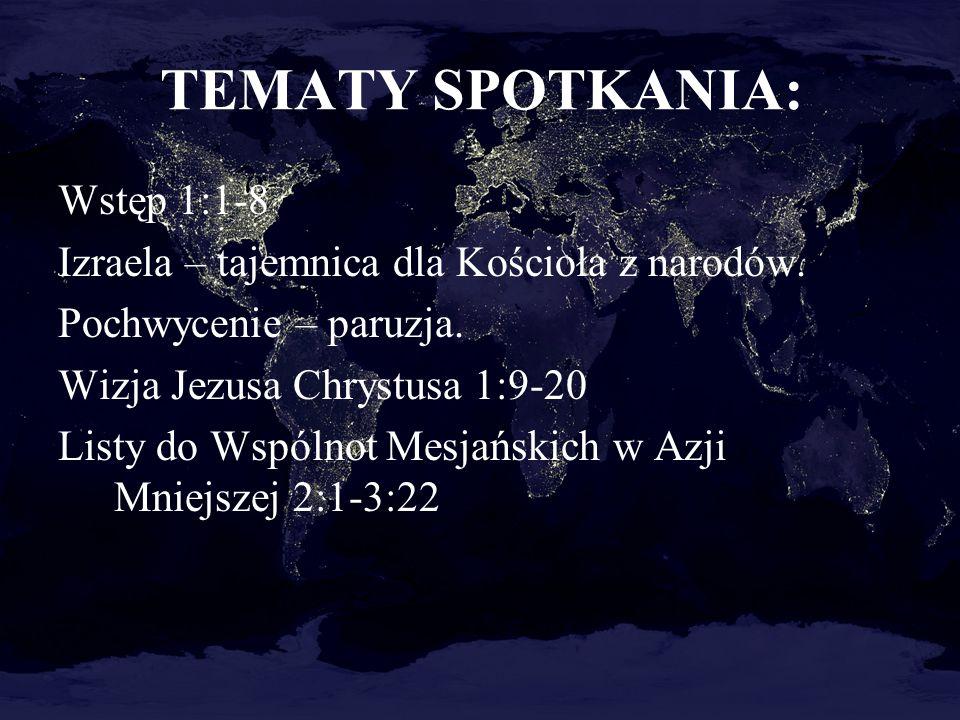 TEMATY SPOTKANIA: Wstęp 1:1-8 Izraela – tajemnica dla Kościoła z narodów. Pochwycenie – paruzja. Wizja Jezusa Chrystusa 1:9-20 Listy do Wspólnot Mesja