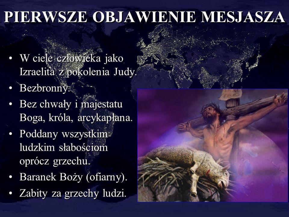 PIERWSZE OBJAWIENIE MESJASZA W ciele człowieka jako Izraelita z pokolenia Judy. Bezbronny. Bez chwały i majestatu Boga, króla, arcykapłana. Poddany ws