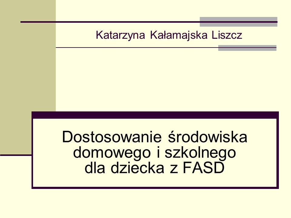 Katarzyna Kałamajska Liszcz Dostosowanie środowiska domowego i szkolnego dla dziecka z FASD