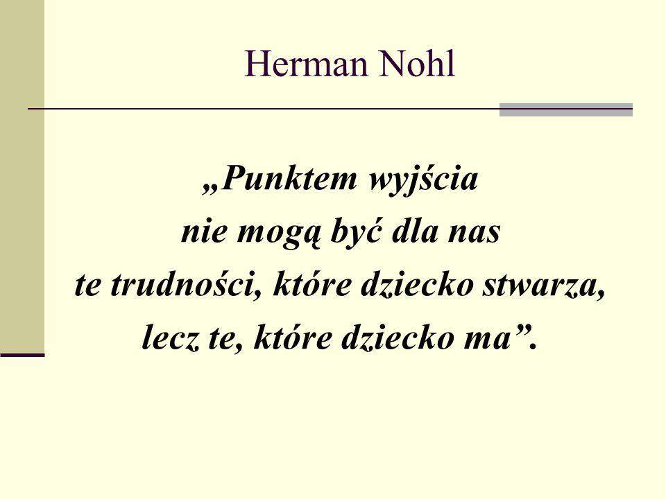 """Herman Nohl """"Punktem wyjścia nie mogą być dla nas te trudności, które dziecko stwarza, lecz te, które dziecko ma ."""